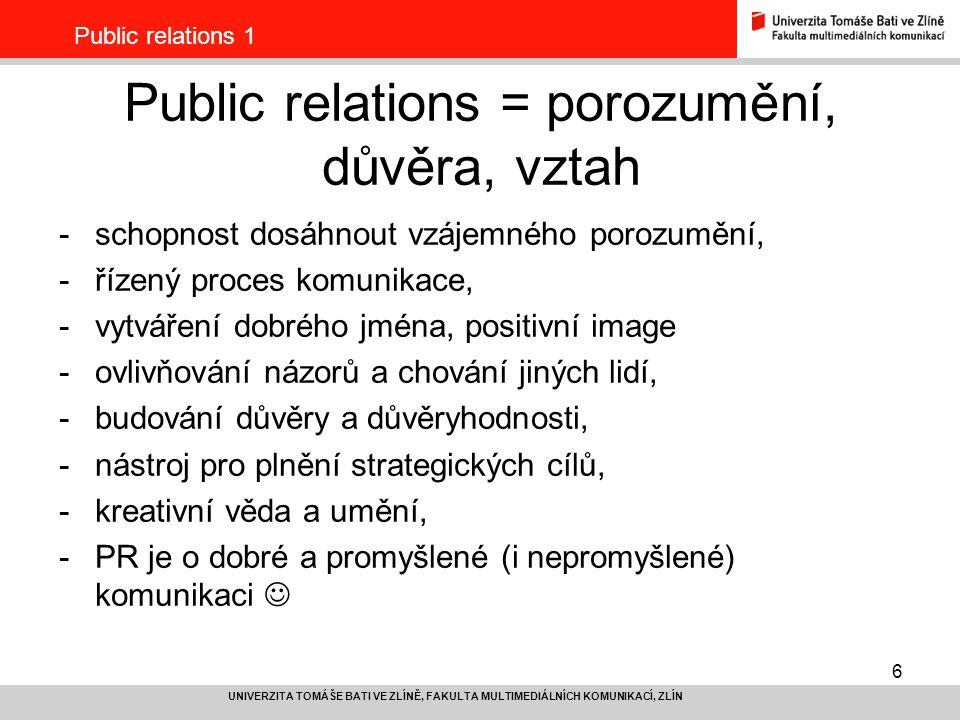 7 UNIVERZITA TOMÁŠE BATI VE ZLÍNĚ, FAKULTA MULTIMEDIÁLNÍCH KOMUNIKACÍ, ZLÍN Public relations 1 Public relations -je postaveno na solidnosti, férovosti, odpovědnosti, dobrých vztazích, -kontinuální, nikdy nekončící proces, -je funkcí managementu, je strategickým procesem, -v silném vlivu médií je důležitý vliv lidí, kterým důvěřujeme – PR buduje důvěryhodnost, -je o hledání témat, hledání výjimečnosti (že je standardně navařeno, to se komunikovat nedá, kurzy vaření se známým šéfkuchařem ano).