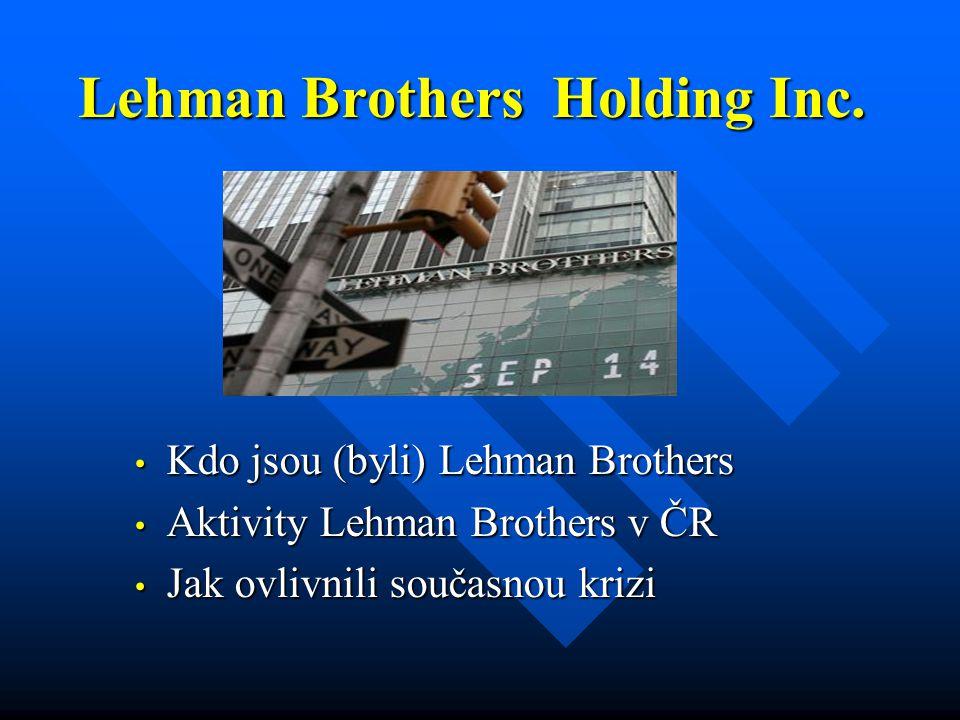 Lehman Brothers Holding Inc. • Kdo jsou (byli) Lehman Brothers • Aktivity Lehman Brothers v ČR • Jak ovlivnili současnou krizi