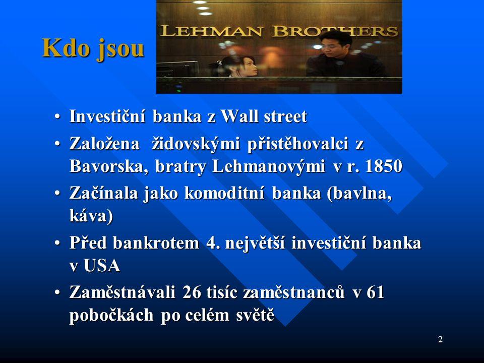 2 Kdo jsou •Investiční banka z Wall street •Založena židovskými přistěhovalci z Bavorska, bratry Lehmanovými v r. 1850 •Začínala jako komoditní banka