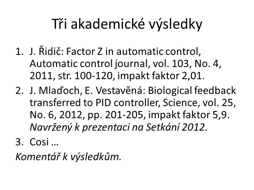 Tři akademické výsledky 1.J. Řidič: Factor Z in automatic control, Automatic control journal, vol. 103, No. 4, 2011, str. 100-120, impakt faktor 2,01.