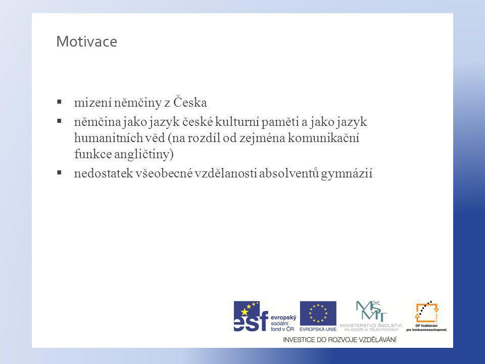Motivace  mizení němčiny z Česka  němčina jako jazyk české kulturní paměti a jako jazyk humanitních věd (na rozdíl od zejména komunikační funkce angličtiny)  nedostatek všeobecné vzdělanosti absolventů gymnázií