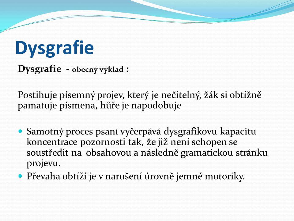 Dysgrafie Dysgrafie - obecný výklad : Postihuje písemný projev, který je nečitelný, žák si obtížně pamatuje písmena, hůře je napodobuje  Samotný proces psaní vyčerpává dysgrafikovu kapacitu koncentrace pozornosti tak, že již není schopen se soustředit na obsahovou a následně gramatickou stránku projevu.