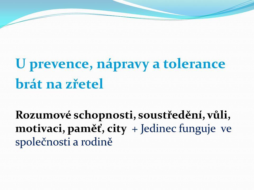 U prevence, nápravy a tolerance brát na zřetel Rozumové schopnosti, soustředění, vůli, motivaci, paměť, city + Jedinec funguje ve společnosti a rodině