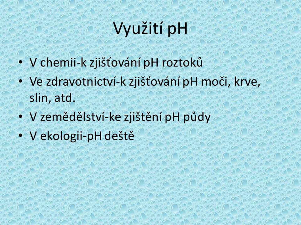 Využití pH • V chemii-k zjišťování pH roztoků • Ve zdravotnictví-k zjišťování pH moči, krve, slin, atd. • V zemědělství-ke zjištění pH půdy • V ekolog