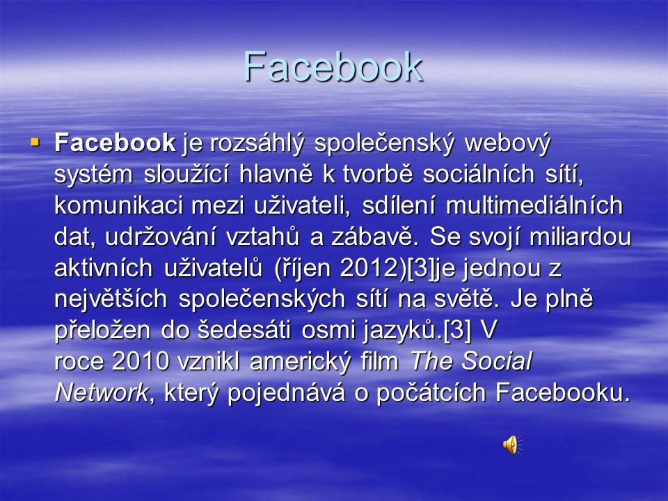 Facebook  Facebook je rozsáhlý společenský webový systém sloužící hlavně k tvorbě sociálních sítí, komunikaci mezi uživateli, sdílení multimediálních dat, udržování vztahů a zábavě.