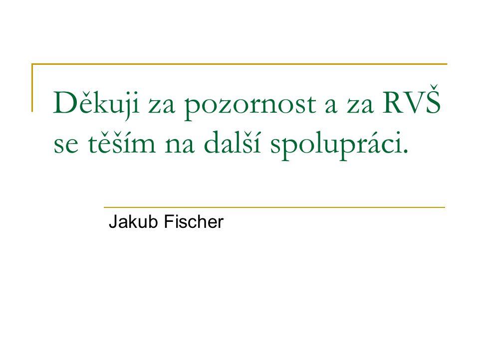 Děkuji za pozornost a za RVŠ se těším na další spolupráci. Jakub Fischer