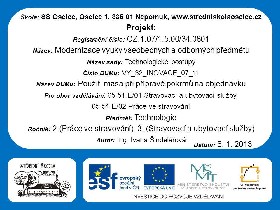 Střední škola Oselce Škola: SŠ Oselce, Oselce 1, 335 01 Nepomuk, www.stredniskolaoselce.cz Projekt: Registrační číslo: CZ.1.07/1.5.00/34.0801 Název: Modernizace výuky všeobecných a odborných předmětů Název sady: Technologické postupy Číslo DUMu: VY_32_INOVACE_07_11 Název DUMu: Použití masa při přípravě pokrmů na objednávku Pro obor vzdělávání: 65-51-E/01 Stravovací a ubytovací služby, 65-51-E/02 Práce ve stravování Předmět: Technologie Ročník: 2.(Práce ve stravování), 3.