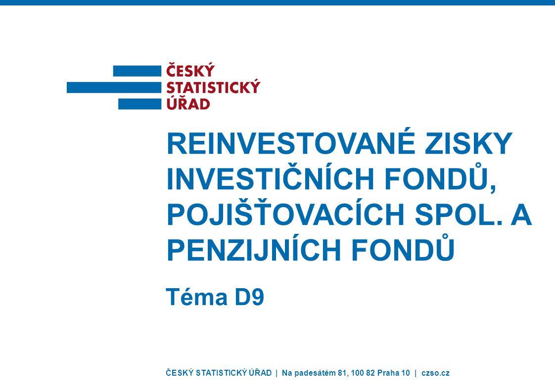 ČESKÝ STATISTICKÝ ÚŘAD | Na padesátém 81, 100 82 Praha 10 | czso.cz Téma D9 REINVESTOVANÉ ZISKY INVESTIČNÍCH FONDŮ, POJIŠŤOVACÍCH SPOL.