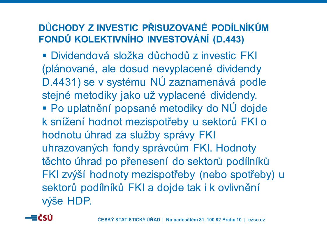 ČESKÝ STATISTICKÝ ÚŘAD | Na padesátém 81, 100 82 Praha 10 | czso.cz  Dividendová složka důchodů z investic FKI (plánované, ale dosud nevyplacené dividendy D.4431) se v systému NÚ zaznamenává podle stejné metodiky jako už vyplacené dividendy.