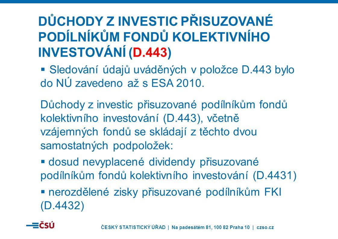 ČESKÝ STATISTICKÝ ÚŘAD | Na padesátém 81, 100 82 Praha 10 | czso.cz DŮCHODY Z INVESTIC PŘISUZOVANÉ PODÍLNÍKŮM FONDŮ KOLEKTIVNÍHO INVESTOVÁNÍ (D.443)  Sledování údajů uváděných v položce D.443 bylo do NÚ zavedeno až s ESA 2010.