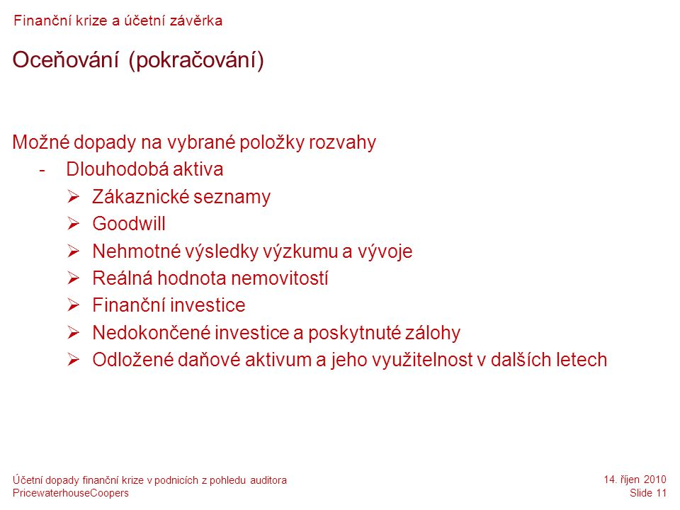 PricewaterhouseCoopers 14. říjen 2010 Slide 11 Účetní dopady finanční krize v podnicích z pohledu auditora Finanční krize a účetní závěrka Oceňování (