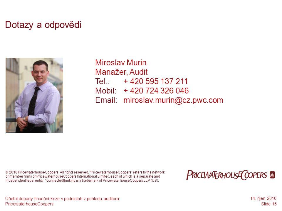 PricewaterhouseCoopers 14. říjen 2010 Slide 15 Účetní dopady finanční krize v podnicích z pohledu auditora Dotazy a odpovědi Miroslav Murin Manažer, A