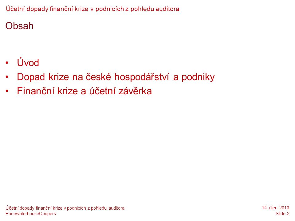 PricewaterhouseCoopers 14. říjen 2010 Slide 2 Účetní dopady finanční krize v podnicích z pohledu auditora Obsah •Úvod •Dopad krize na české hospodářst