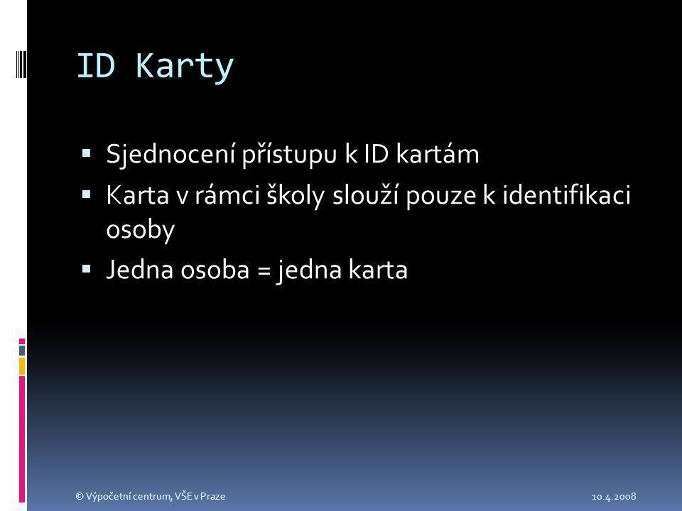 ID Karty  Sjednocení přístupu k ID kartám  Karta v rámci školy slouží pouze k identifikaci osoby  Jedna osoba = jedna karta 10.4.2008© Výpočetní centrum, VŠE v Praze