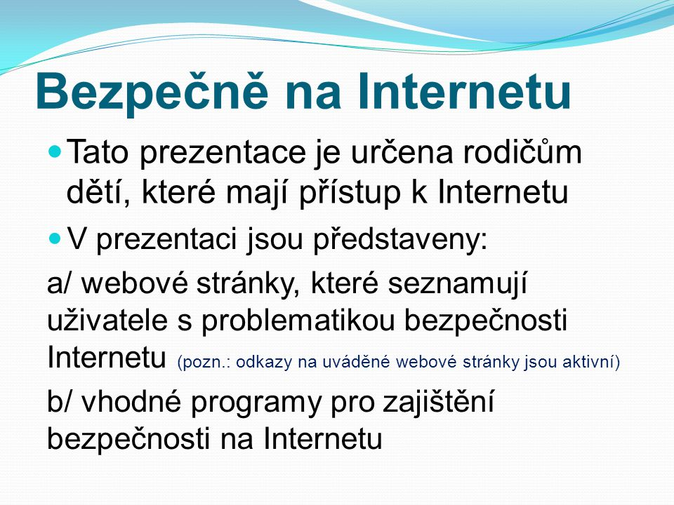 Bezpečně na Internetu  Tato prezentace je určena rodičům dětí, které mají přístup k Internetu  V prezentaci jsou představeny: a/ webové stránky, které seznamují uživatele s problematikou bezpečnosti Internetu (pozn.: odkazy na uváděné webové stránky jsou aktivní) b/ vhodné programy pro zajištění bezpečnosti na Internetu