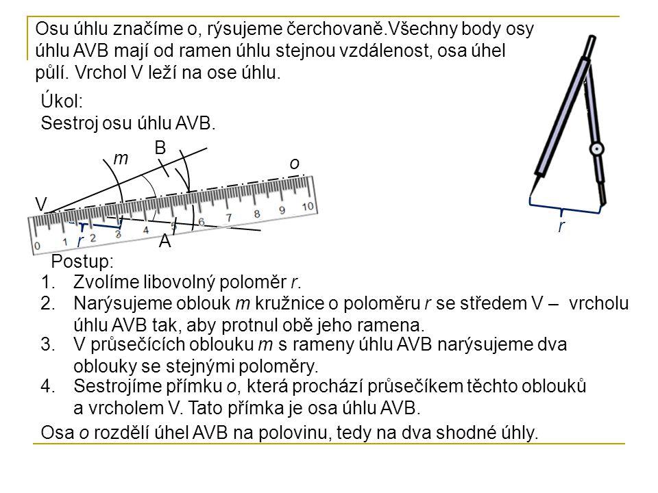 Osu úhlu značíme o, rýsujeme čerchovaně.Všechny body osy úhlu AVB mají od ramen úhlu stejnou vzdálenost, osa úhel půlí. Vrchol V leží na ose úhlu. Úko