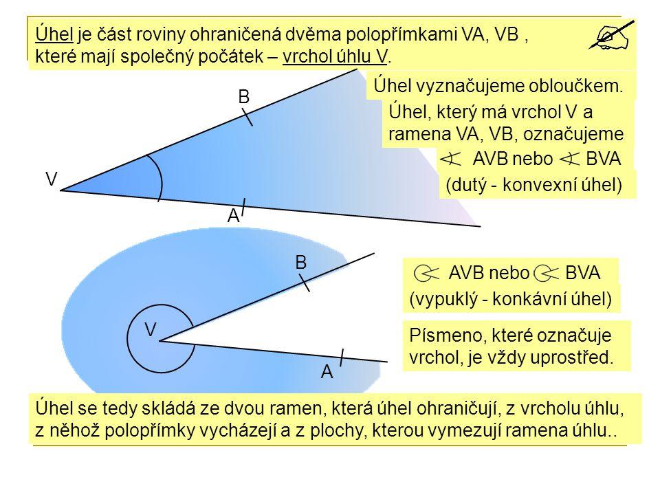 AVB nebo Úhel je část roviny ohraničená dvěma polopřímkami VA, VB, které mají společný počátek – vrchol úhlu V. V B Úhel, který má vrchol V a ramena V
