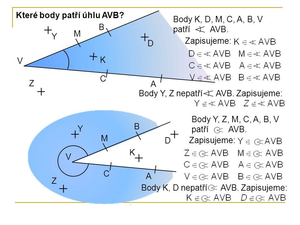 Body K, D, M, C, A, B, V patří AVB. V B C A M D K Y Z V B A C D M Y Z K Které body patří úhlu AVB? Zapisujeme: Body Y, Z nepatří AVB. Zapisujeme: Body