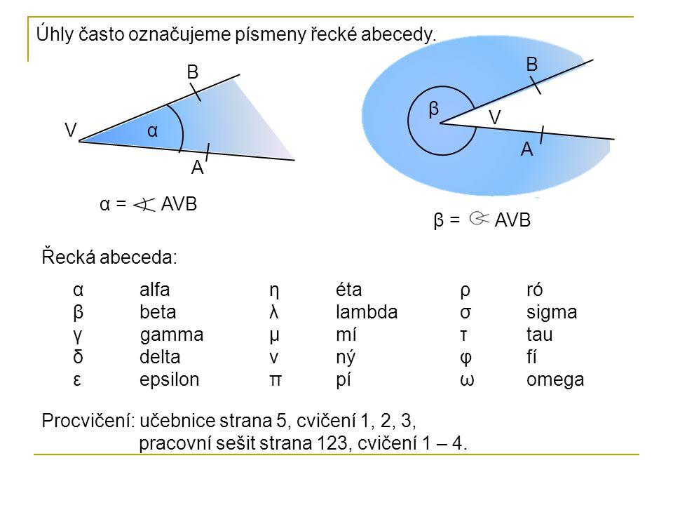 Úhly často označujeme písmeny řecké abecedy. V B A V B A α β α = AVB β = AVB Procvičení: učebnice strana 5, cvičení 1, 2, 3, pracovní sešit strana 123