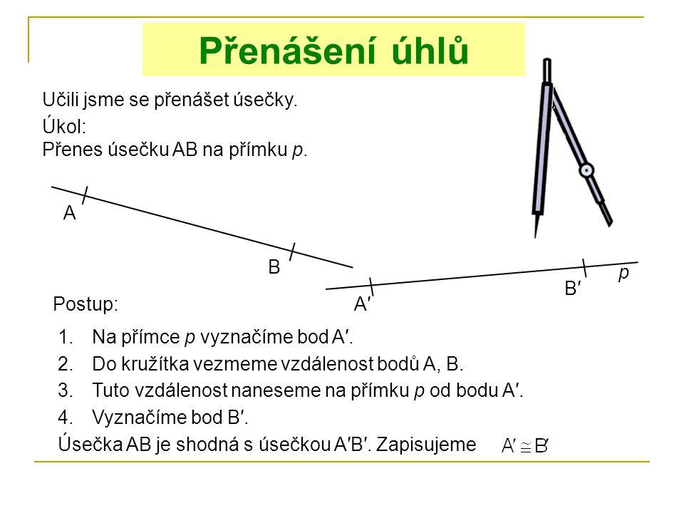 Přenášení úhlů Učili jsme se přenášet úsečky. Úkol: Přenes úsečku AB na přímku p. A B p Postup: 1.Na přímce p vyznačíme bod A′. A′A′ 2.Do kružítka vez