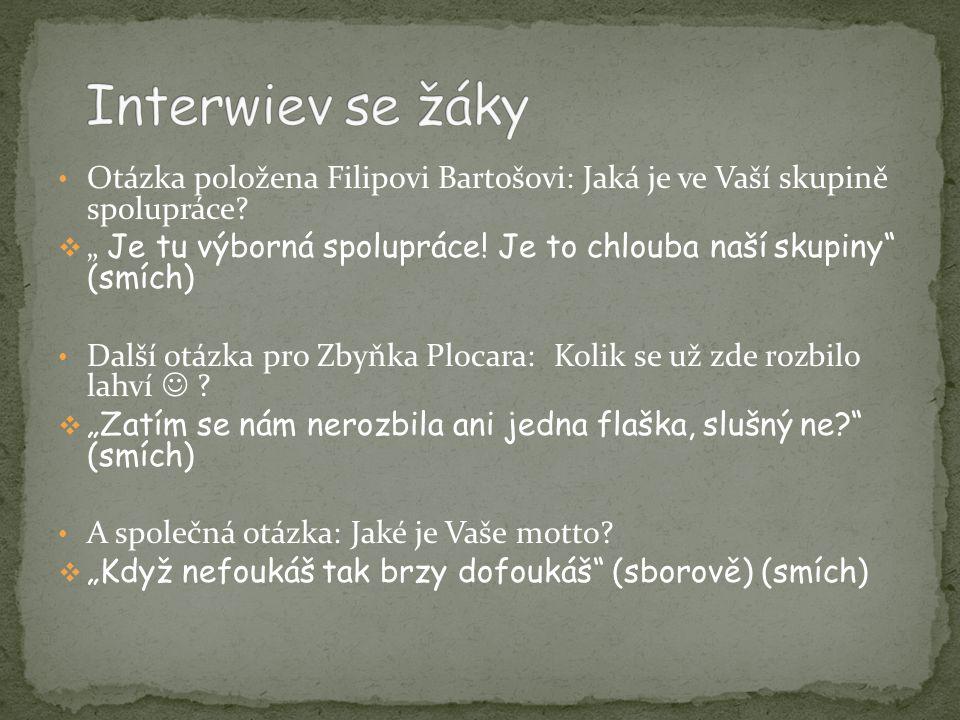 """• Otázka položena Filipovi Bartošovi: Jaká je ve Vaší skupině spolupráce?  """" Je tu výborná spolupráce! Je to chlouba naší skupiny"""" (smích) • Další ot"""