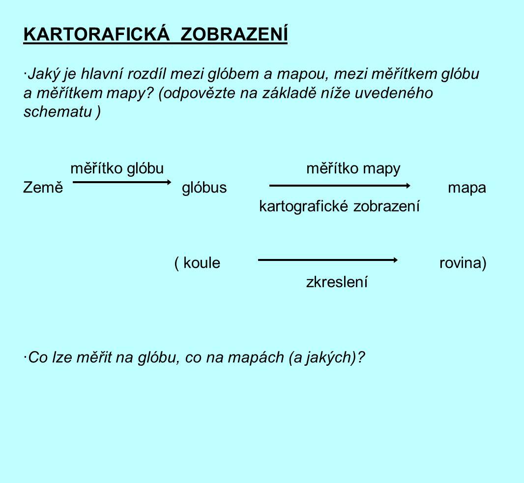 KARTORAFICKÁ ZOBRAZENÍ ·Jaký je hlavní rozdíl mezi glóbem a mapou, mezi měřítkem glóbu a měřítkem mapy.
