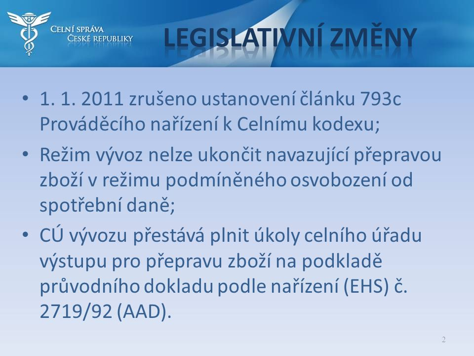 • 1. 1. 2011 zrušeno ustanovení článku 793c Prováděcího nařízení k Celnímu kodexu; • Režim vývoz nelze ukončit navazující přepravou zboží v režimu pod