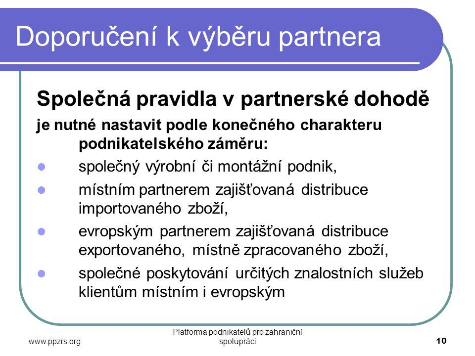 www.ppzrs.org Platforma podnikatelů pro zahraniční spolupráci10 Doporučení k výběru partnera Společná pravidla v partnerské dohodě je nutné nastavit podle konečného charakteru podnikatelského záměru:  společný výrobní či montážní podnik,  místním partnerem zajišťovaná distribuce importovaného zboží,  evropským partnerem zajišťovaná distribuce exportovaného, místně zpracovaného zboží,  společné poskytování určitých znalostních služeb klientům místním i evropským