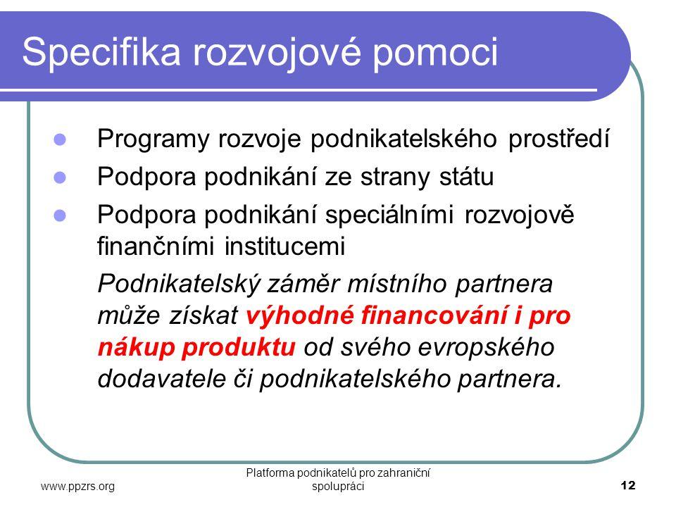 www.ppzrs.org Platforma podnikatelů pro zahraniční spolupráci12 Specifika rozvojové pomoci  Programy rozvoje podnikatelského prostředí  Podpora podnikání ze strany státu  Podpora podnikání speciálními rozvojově finančními institucemi Podnikatelský záměr místního partnera může získat výhodné financování i pro nákup produktu od svého evropského dodavatele či podnikatelského partnera.