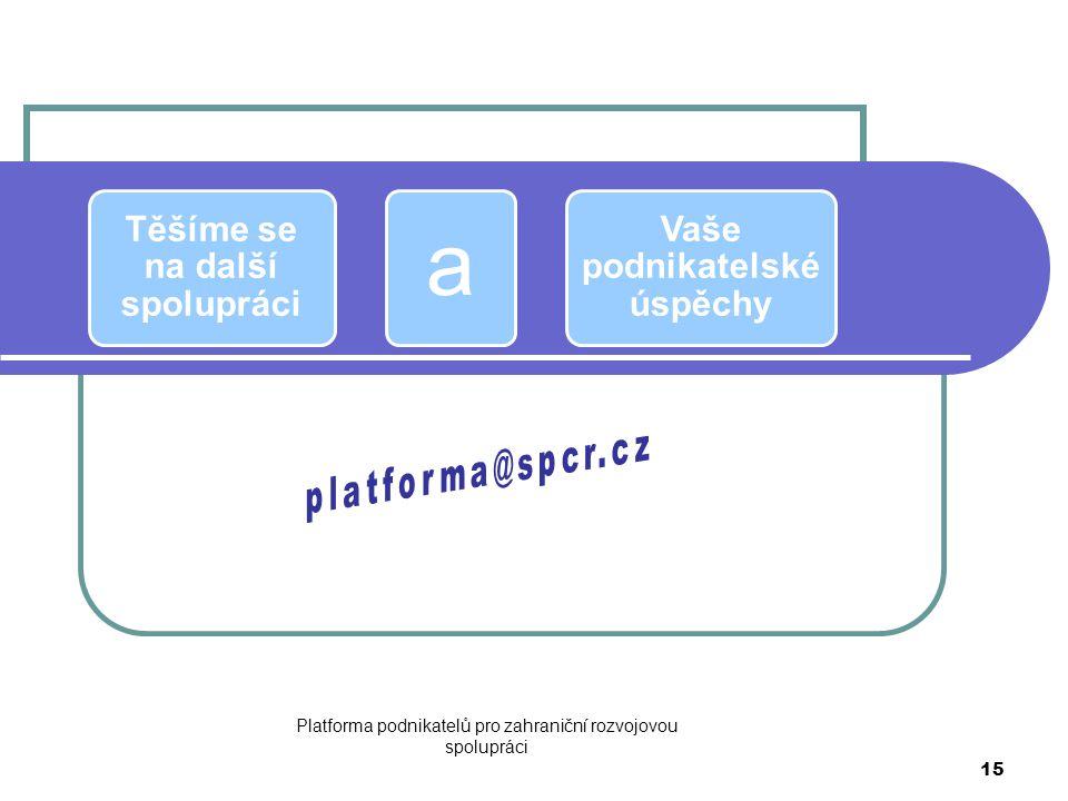 Platforma podnikatelů pro zahraniční rozvojovou spolupráci 15 Těšíme se na další spolupráci a Vaše podnikatelské úspěchy