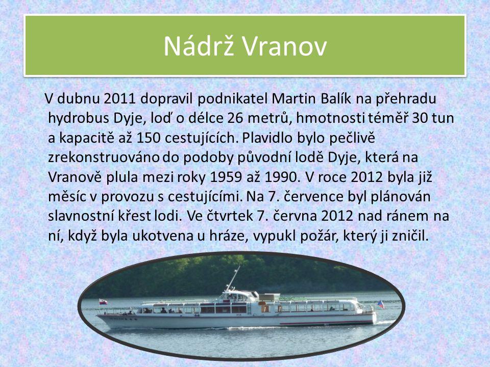 Nádrž Vranov V dubnu 2011 dopravil podnikatel Martin Balík na přehradu hydrobus Dyje, loď o délce 26 metrů, hmotnosti téměř 30 tun a kapacitě až 150 c