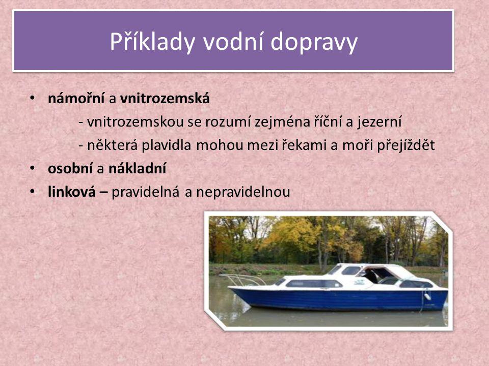 Příklady vodní dopravy • námořní a vnitrozemská - vnitrozemskou se rozumí zejména říční a jezerní - některá plavidla mohou mezi řekami a moři přejíždě