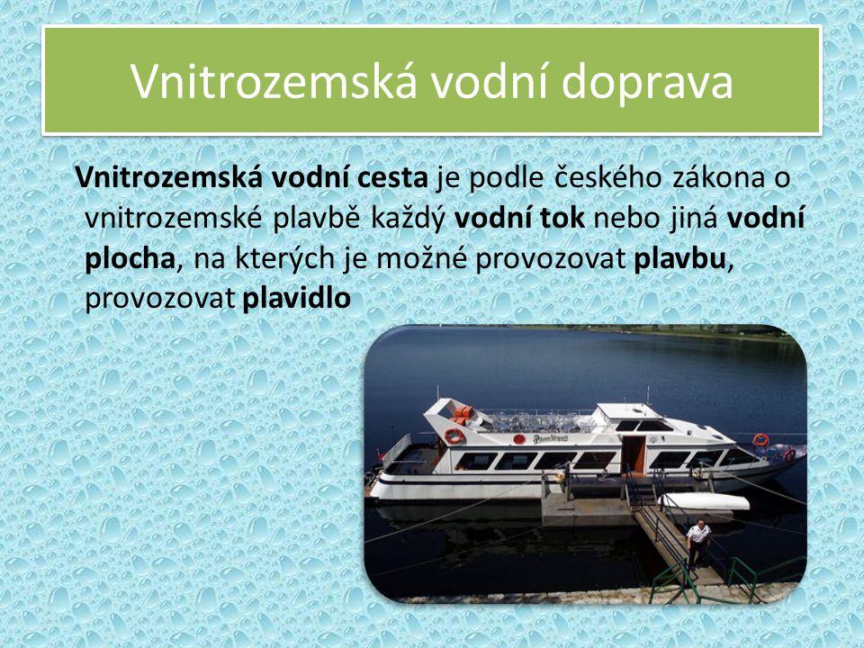Vnitrozemská vodní doprava Vnitrozemská vodní cesta je podle českého zákona o vnitrozemské plavbě každý vodní tok nebo jiná vodní plocha, na kterých j