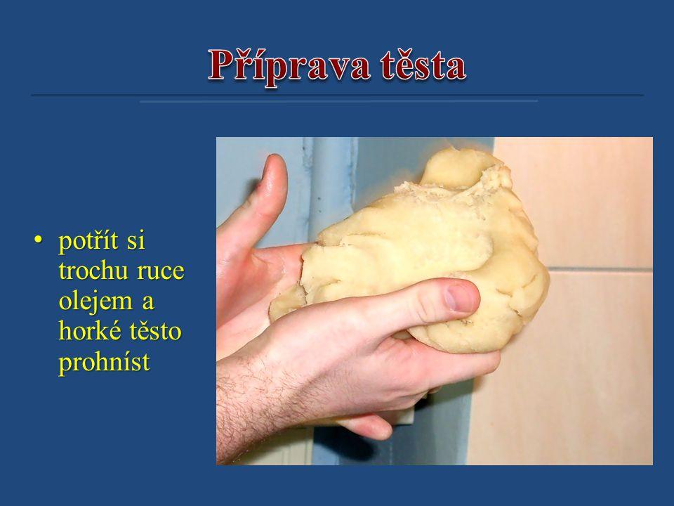 • potřít si trochu ruce olejem a horké těsto prohníst
