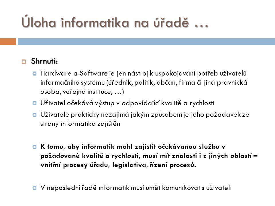 Úloha informatika na úřadě …  Shrnutí:  Hardware a Software je jen nástroj k uspokojování potřeb uživatelů informačního systému (úředník, politik, o