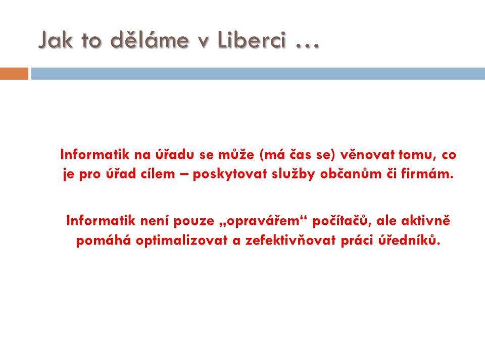 Jak to děláme v Liberci … Informatik na úřadu se může (má čas se) věnovat tomu, co je pro úřad cílem – poskytovat služby občanům či firmám. Informatik