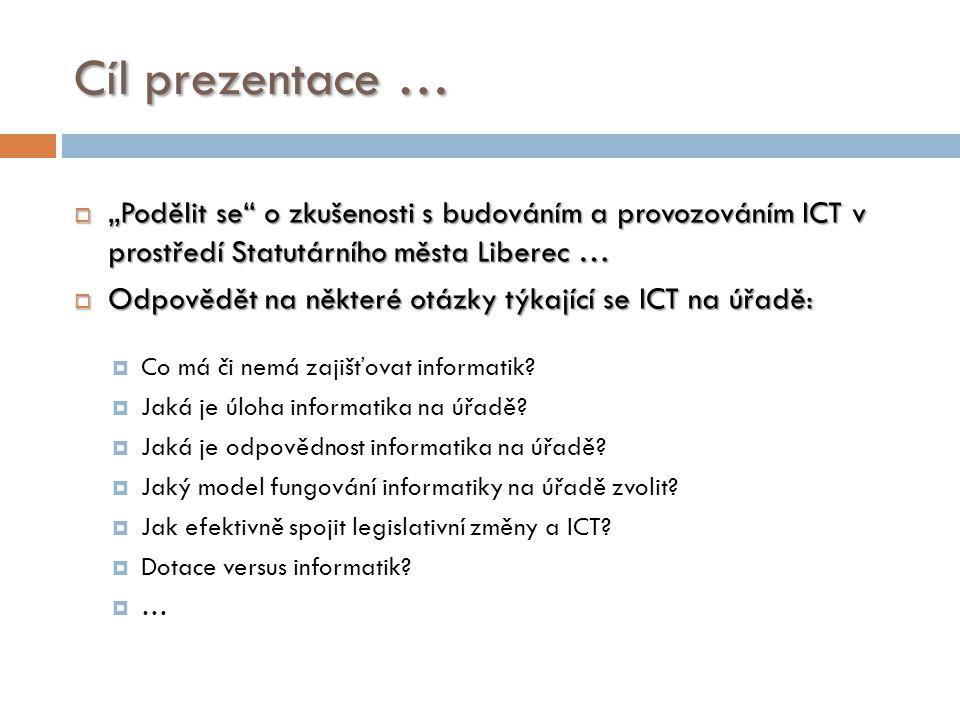 """Cíl prezentace …  """"Podělit se"""" o zkušenosti s budováním a provozováním ICT v prostředí Statutárního města Liberec …  Odpovědět na některé otázky týk"""