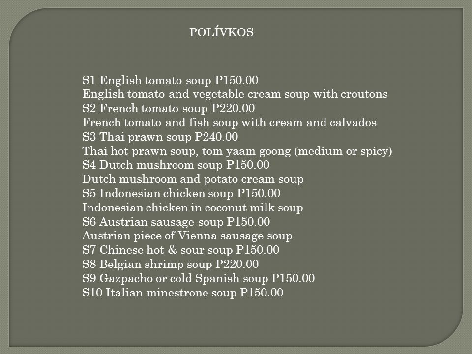 POLÍVKOS S1 English tomato soup P150.00 English tomato and vegetable cream soup with croutons S2 French tomato soup P220.00 French tomato and fish sou
