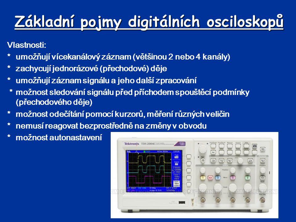 Základní pojmy digitálních osciloskopů Vlastnosti: *umožňují vícekanálový záznam (většinou 2 nebo 4 kanály) *zachycují jednorázové (přechodové) děje *umožňují záznam signálu a jeho další zpracování *možnost sledování signálu před příchodem spouštěcí podmínky (přechodového děje) *možnost odečítání pomocí kurzorů, měření různých veličin *nemusí reagovat bezprostředně na změny v obvodu *možnost autonastavení