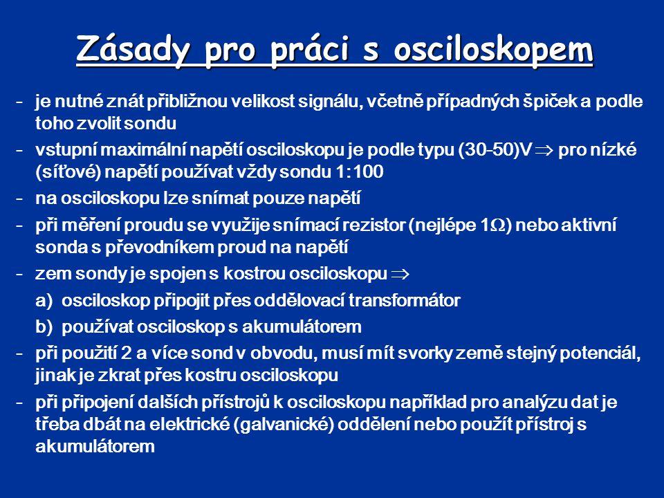 Zásady pro práci s osciloskopem -je nutné znát přibližnou velikost signálu, včetně případných špiček a podle toho zvolit sondu -vstupní maximální napě