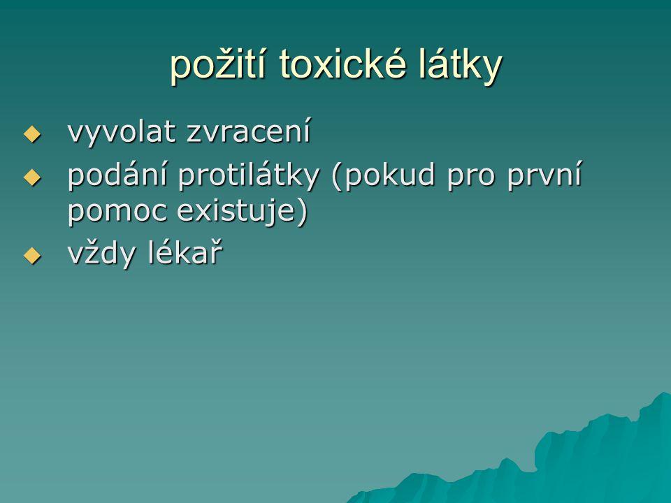 požití toxické látky vvvvyvolat zvracení ppppodání protilátky (pokud pro první pomoc existuje) vvvvždy lékař