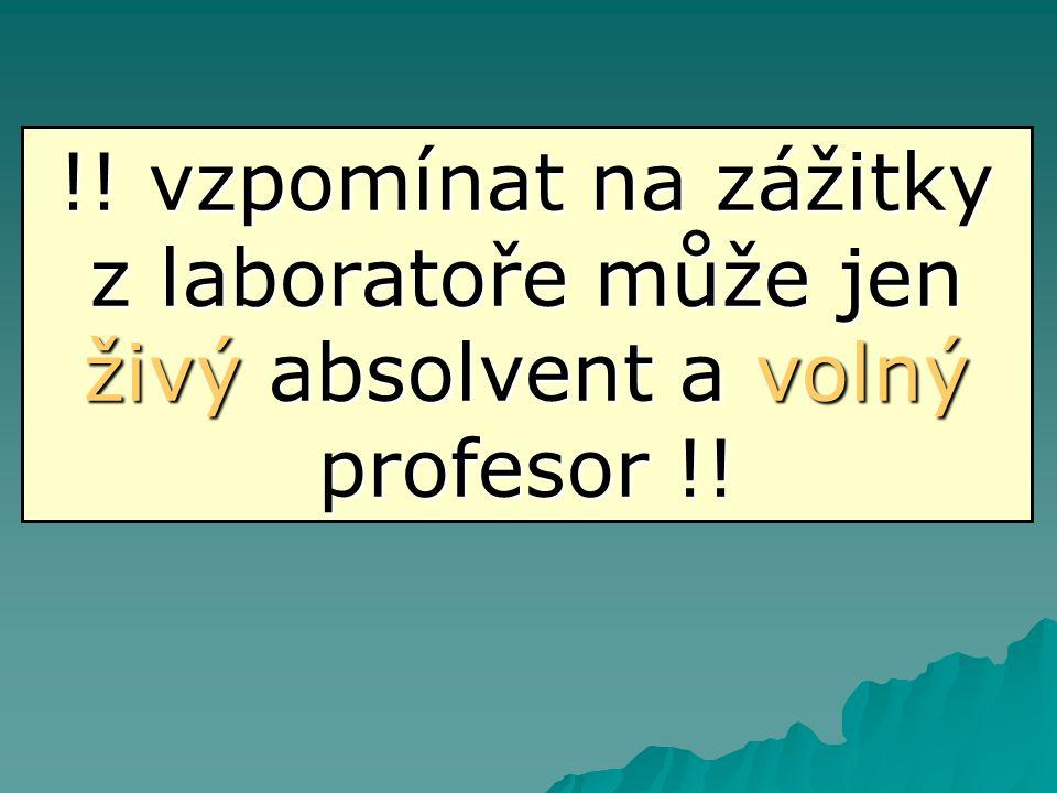 !! vzpomínat na zážitky z laboratoře může jen živý absolvent a volný profesor !!