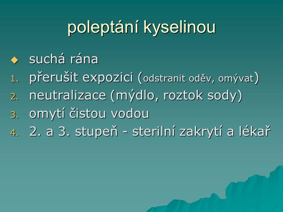 poleptání kyselinou ssssuchá rána 1. p řerušit expozici (odstranit oděv, omývat) 2. n eutralizace (mýdlo, roztok sody) 3. o mytí čistou vodou 4. 2