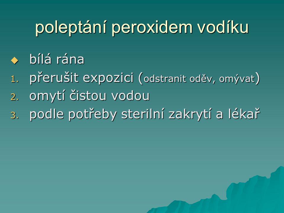 poleptání peroxidem vodíku bbbbílá rána 1. p řerušit expozici (odstranit oděv, omývat) 2. o mytí čistou vodou 3. p odle potřeby sterilní zakrytí a