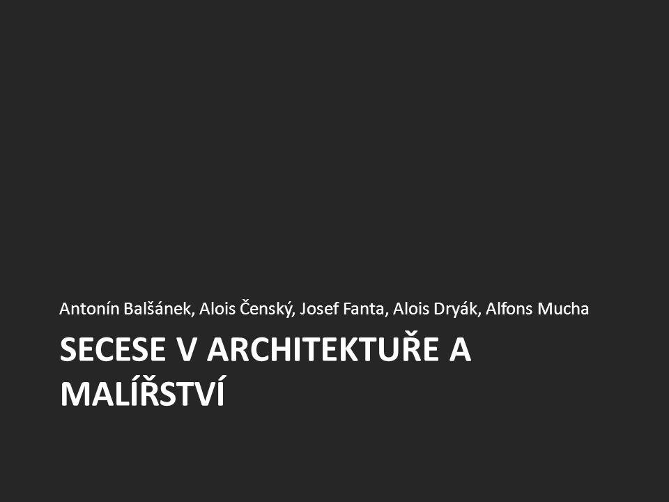SECESE V ARCHITEKTUŘE A MALÍŘSTVÍ Antonín Balšánek, Alois Čenský, Josef Fanta, Alois Dryák, Alfons Mucha