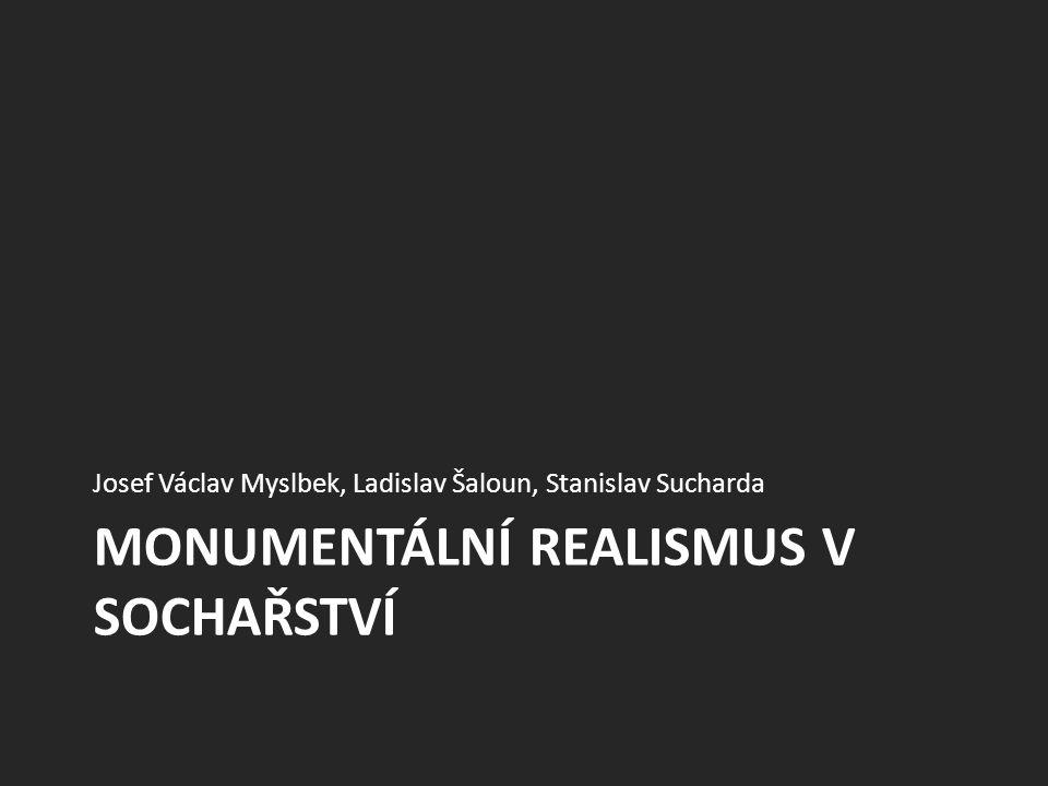 MONUMENTÁLNÍ REALISMUS V SOCHAŘSTVÍ Josef Václav Myslbek, Ladislav Šaloun, Stanislav Sucharda