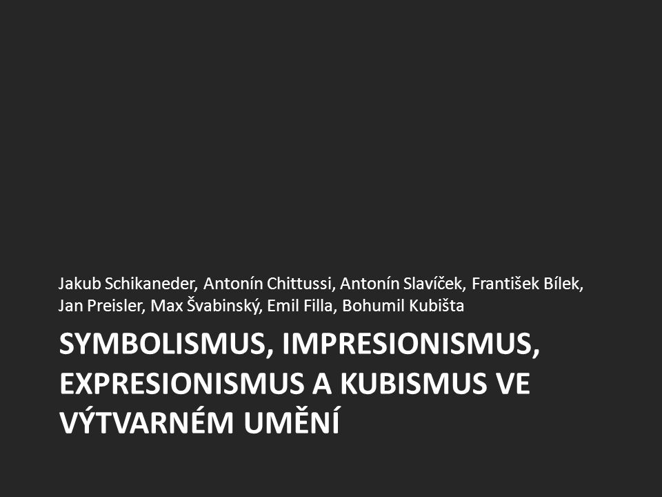SYMBOLISMUS, IMPRESIONISMUS, EXPRESIONISMUS A KUBISMUS VE VÝTVARNÉM UMĚNÍ Jakub Schikaneder, Antonín Chittussi, Antonín Slavíček, František Bílek, Jan Preisler, Max Švabinský, Emil Filla, Bohumil Kubišta