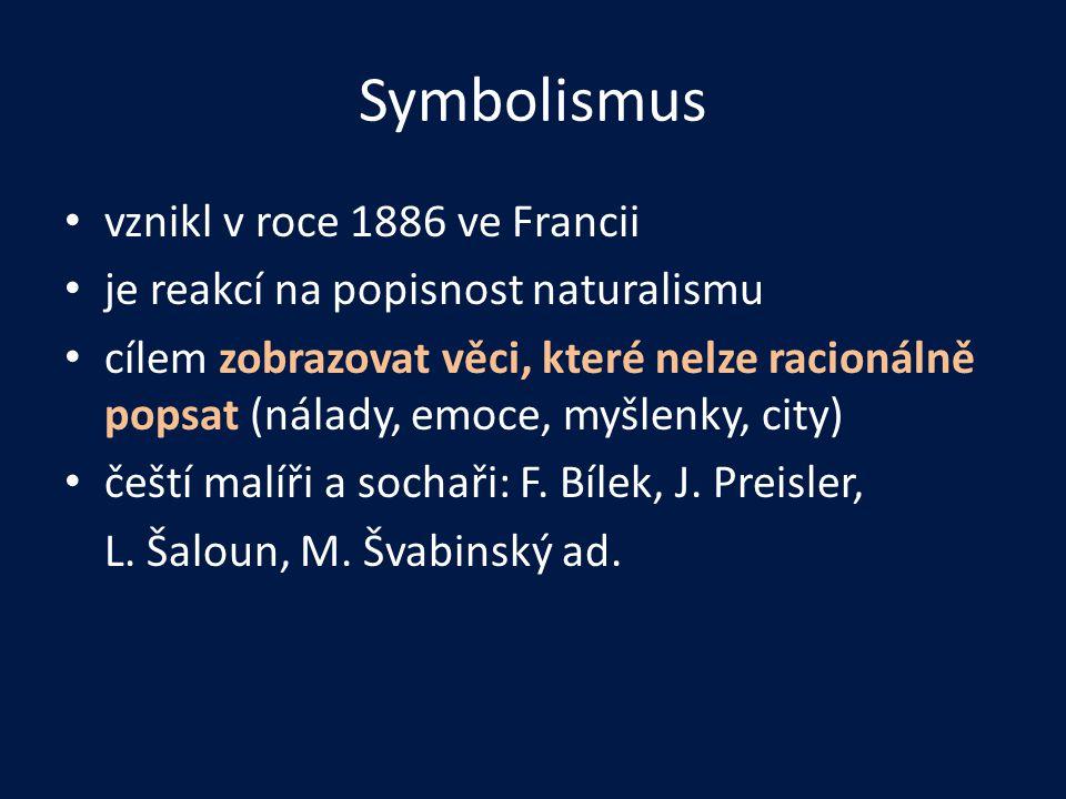 Symbolismus • vznikl v roce 1886 ve Francii • je reakcí na popisnost naturalismu • cílem zobrazovat věci, které nelze racionálně popsat (nálady, emoce, myšlenky, city) • čeští malíři a sochaři: F.