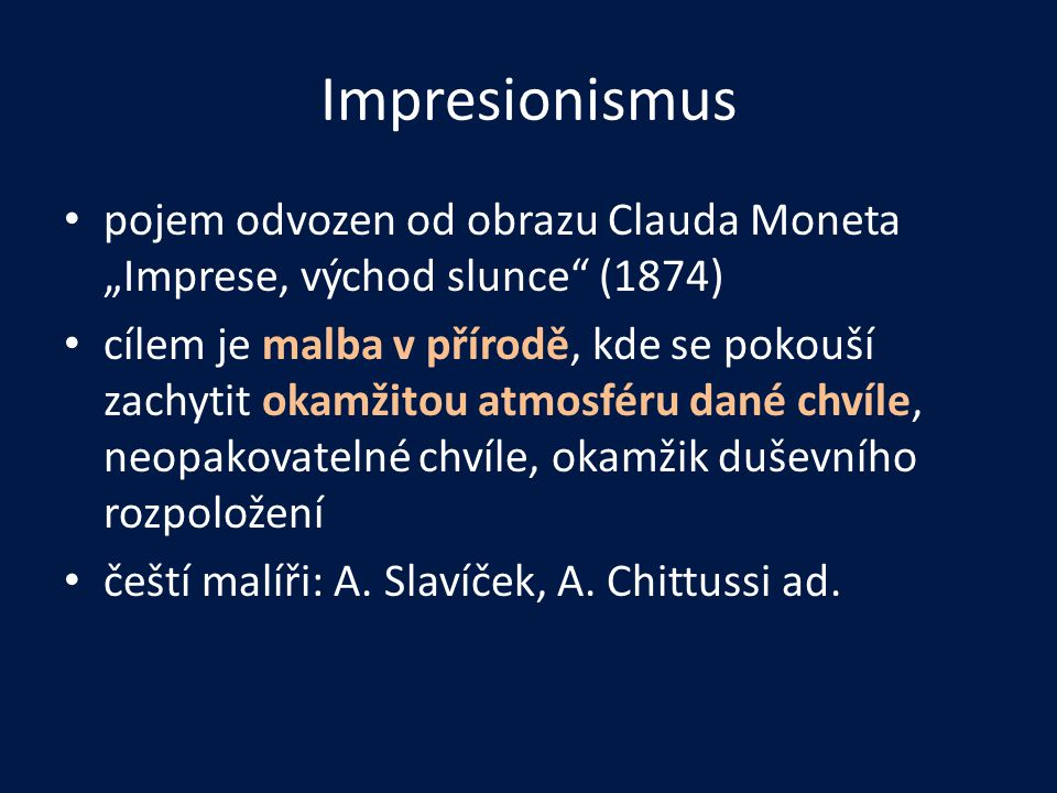 """Impresionismus • pojem odvozen od obrazu Clauda Moneta """"Imprese, východ slunce (1874) • cílem je malba v přírodě, kde se pokouší zachytit okamžitou atmosféru dané chvíle, neopakovatelné chvíle, okamžik duševního rozpoložení • čeští malíři: A."""