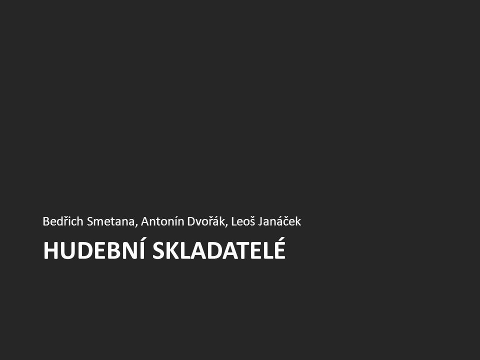 HUDEBNÍ SKLADATELÉ Bedřich Smetana, Antonín Dvořák, Leoš Janáček